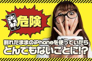 危険!割れたままのiPhoneを使っていたらとんでもないことに!?